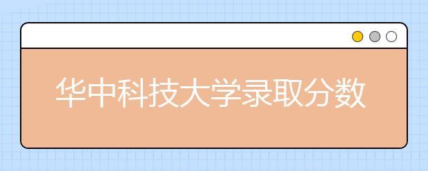 华中科技大学录取分数线2021年