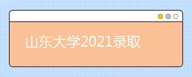 山东大学2021录取分数线
