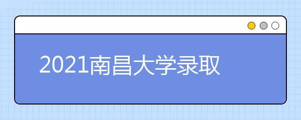 2021南昌大学录取分数线