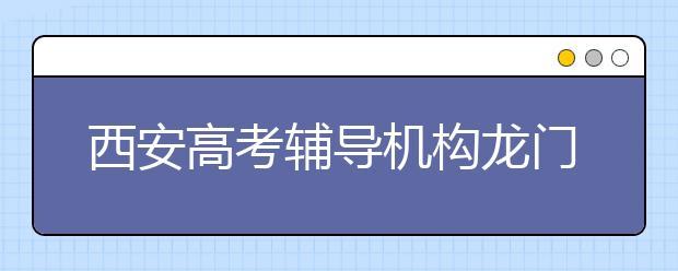 西安高考辅导机构龙门和英泰哪个好?
