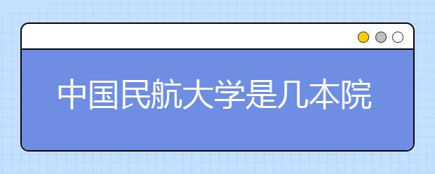中国民航大学是几本院校?