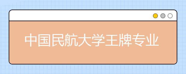 中国民航大学王牌专业有哪些?