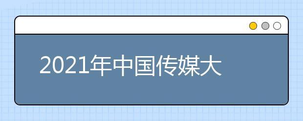 2021年中国传媒大学历年排名及在北京市内排名