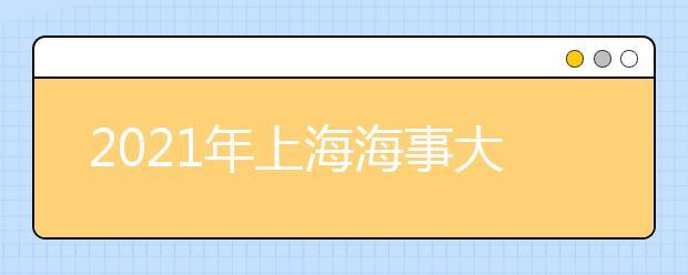 2021年上海海事大学有哪些王牌专业?