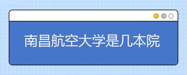 南昌航空大学是几本院校?