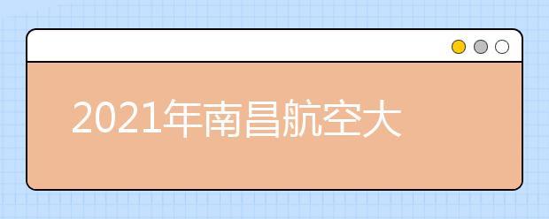 2021年南昌航空大学录取分数线是多少?