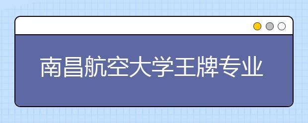 南昌航空大学王牌专业有哪些?