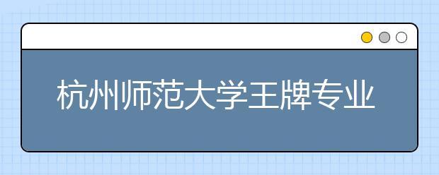 杭州师范大学王牌专业有哪些?