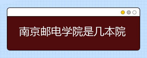 南京邮电学院是几本院校?