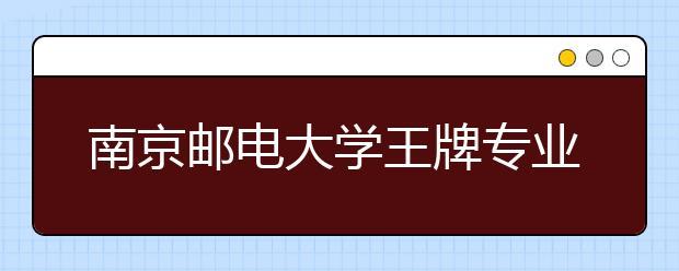 南京邮电大学王牌专业有哪些?