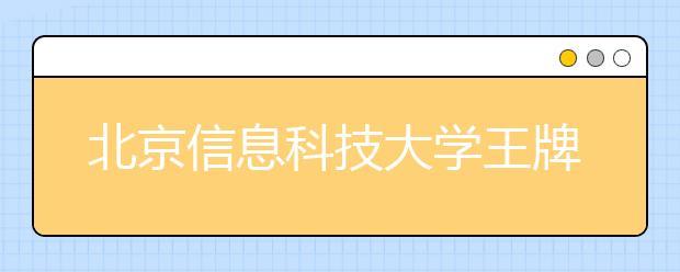 北京信息科技大学王牌专业有哪些?