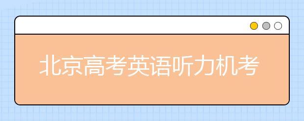 北京高考英语听力机考 第一次满分不安排第二次考试