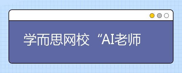 """学而思网校""""AI老师""""首次亮相乌镇,用科技赋能未来教育"""
