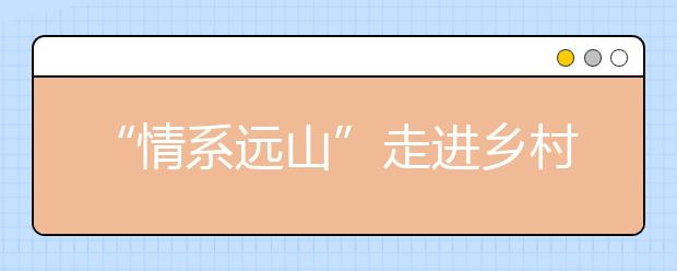 """""""情系远山""""走进乡村课堂 探索教育公益""""互联网+""""新模式"""