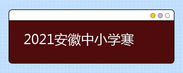 2021安徽中小学寒假放假时间公布几号放假
