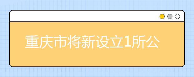 重庆市将新设立1所公办高校!全国这些学校更名、合并调整