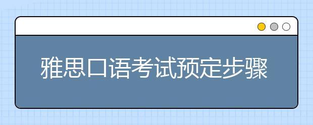雅思口语考试预定步骤