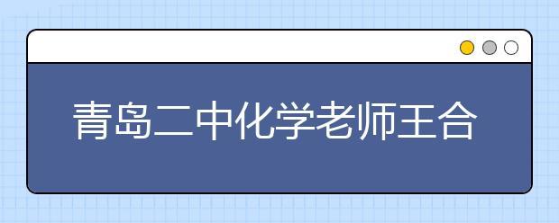 """青岛二中化学老师王合江:""""言情化学""""语录引领潮流"""