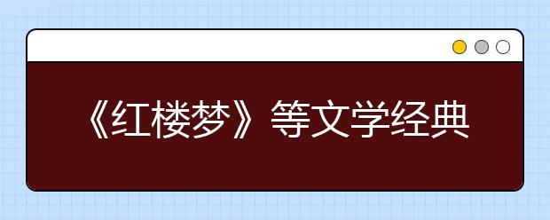 《红楼梦》等文学经典列入2019年北京高考必考范围