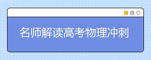 名师解读高考物理冲刺:夯实基础 调整状态