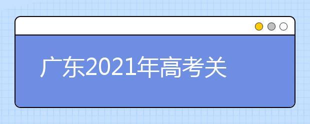 广东2021年高考关于做好普通高校招生工作的通知