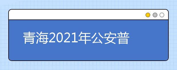 青海2021年公安普通高等院校在青招生工作安排