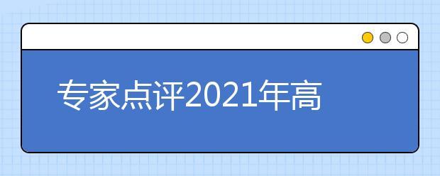 专家点评2021年高考语文试题:试卷难度合理平稳,试题材料亲切平实