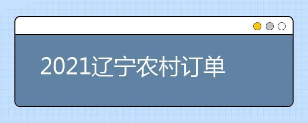 2021辽宁农村订单定向医学生免费培养政策