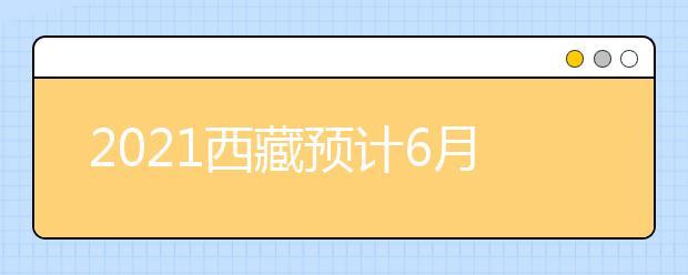 2021西藏预计6月25日公布成绩和录取最低控制线