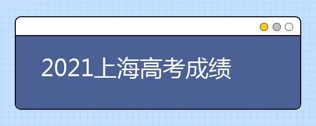 2021上海高考成绩查询时间及相关考生注意事项