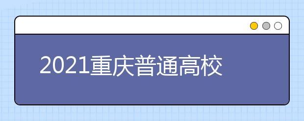 2021重庆普通高校招生网上咨询、成绩查询及志愿填报时间安排