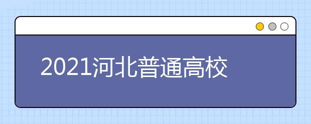 2021河北普通高校招生各批各类录取控制分数线