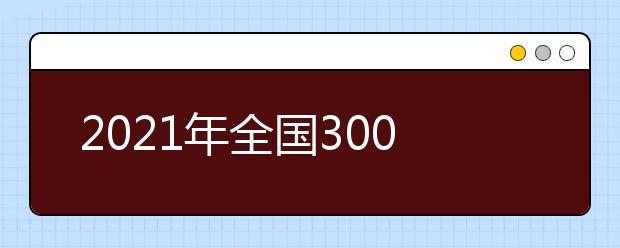 2021年全国300余所高校权威预估分数发布(一)