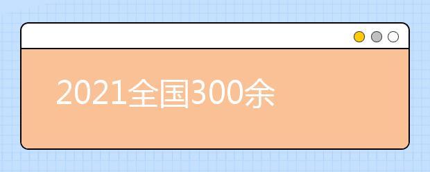 2021全国300余所高校权威预估分数发布(三)