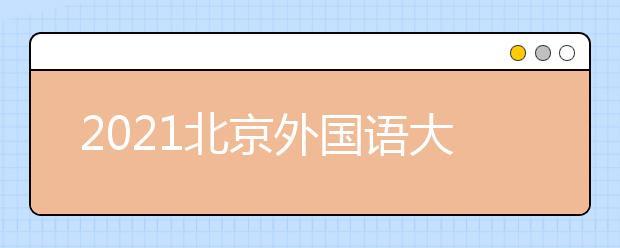 2021北京外国语大学发布本科招生章程