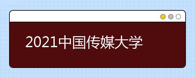 2021中国传媒大学发布本科招生章程