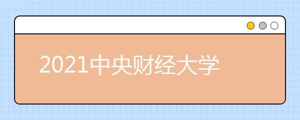 2021中央财经大学发布本科招生章程