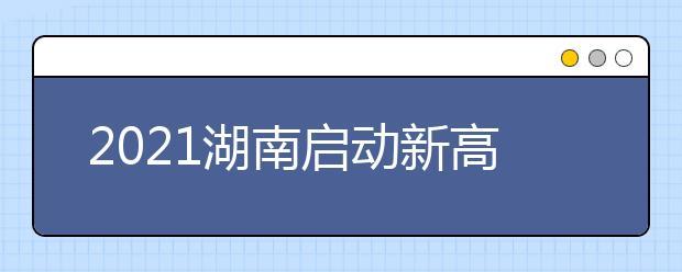 2021湖南启动新高考首次录取工作