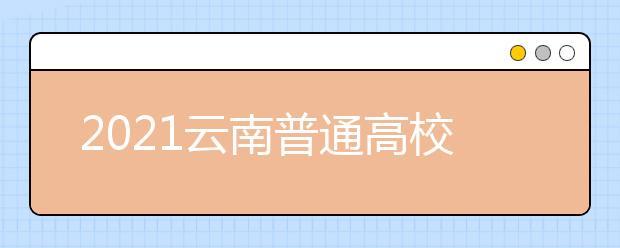 2021云南普通高校招生首轮征集志愿时间安排及成绩要求
