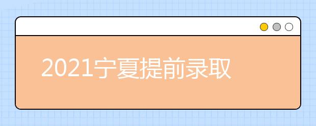2021宁夏提前录取艺术本科B段院校征集志愿公告