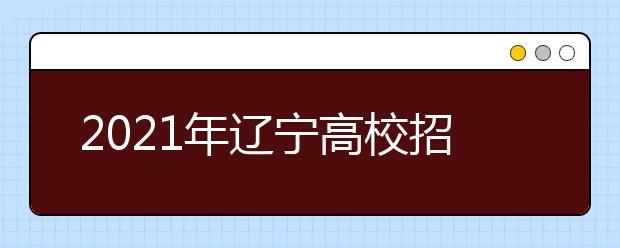 2021年辽宁高校招生录取普通类本科提前批第一次投档最低分