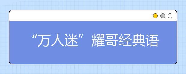 """""""万人迷""""耀哥经典语录:不能以貌取山"""