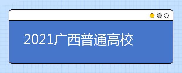 2021广西普通高校招生艺本二批第一次征集志愿