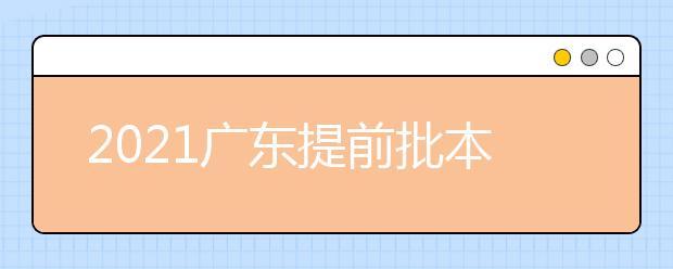 2021广东提前批本科院校征集志愿工作通知