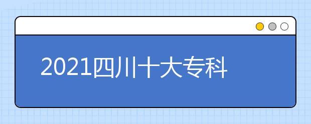 2021四川十大专科学校排名