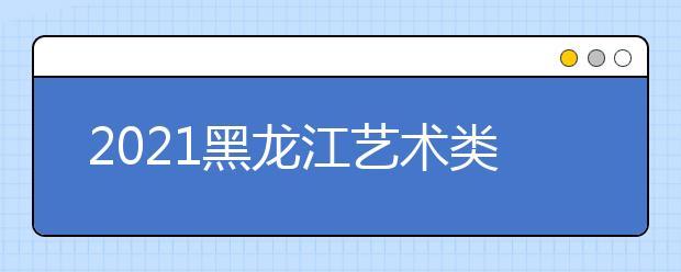 2021黑龙江艺术类本科批A段最后一次征集志愿投档分数线