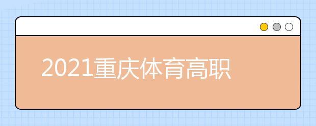 2021重庆体育高职专科批第2次征集(公告8号)