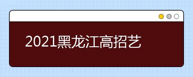 2021黑龙江高招艺术类本科批B段院校网上征集志愿预通知