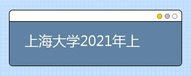 上海大学2021年上海市综合评价录取改革试点招生简章发布