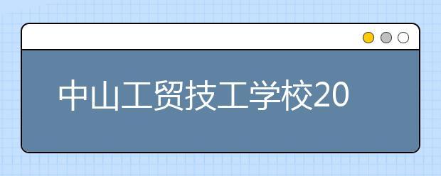 中山工贸技工学校2021年招生就读学校最低录取分数线